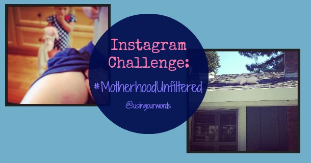 Instagram Challenge: #MotherhoodUnfiltered