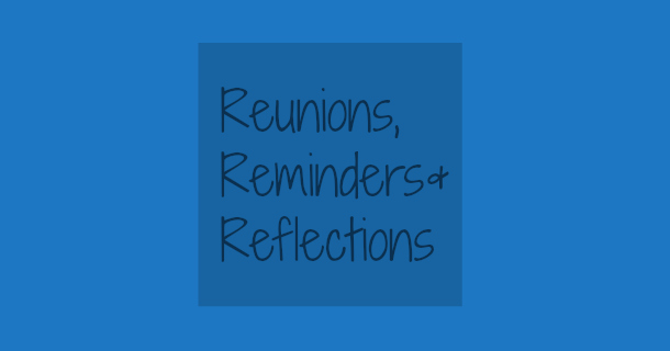 Reunions, Reminders, and Reflections