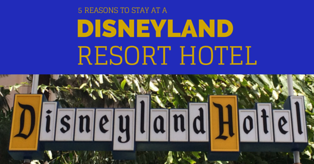 5 Reasons to Stay at Disneyland Resort Hotels