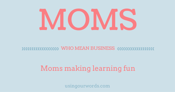 Moms Who Mean Business: Moms Making Learning Fun